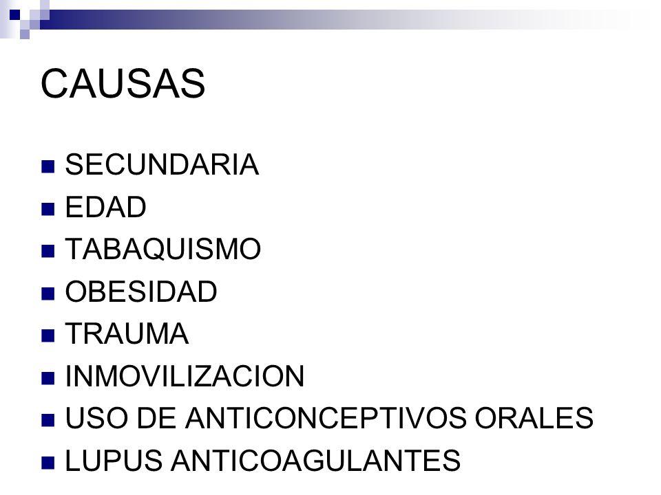 CAUSAS SECUNDARIA EDAD TABAQUISMO OBESIDAD TRAUMA INMOVILIZACION USO DE ANTICONCEPTIVOS ORALES LUPUS ANTICOAGULANTES
