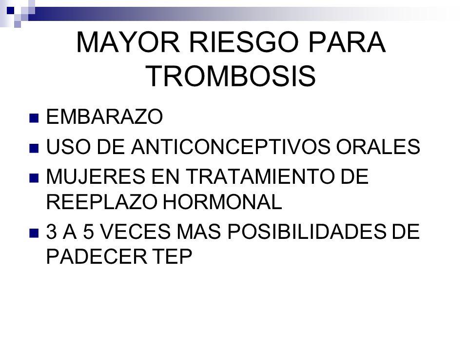 MAYOR RIESGO PARA TROMBOSIS EMBARAZO USO DE ANTICONCEPTIVOS ORALES MUJERES EN TRATAMIENTO DE REEPLAZO HORMONAL 3 A 5 VECES MAS POSIBILIDADES DE PADECER TEP