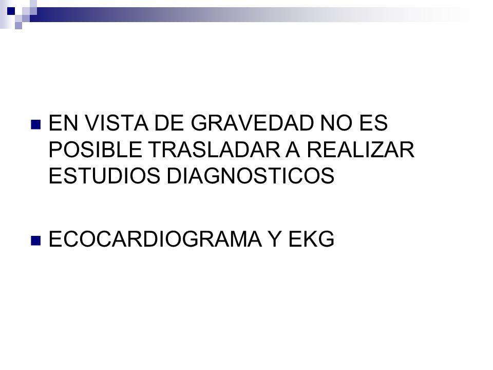 EN VISTA DE GRAVEDAD NO ES POSIBLE TRASLADAR A REALIZAR ESTUDIOS DIAGNOSTICOS ECOCARDIOGRAMA Y EKG