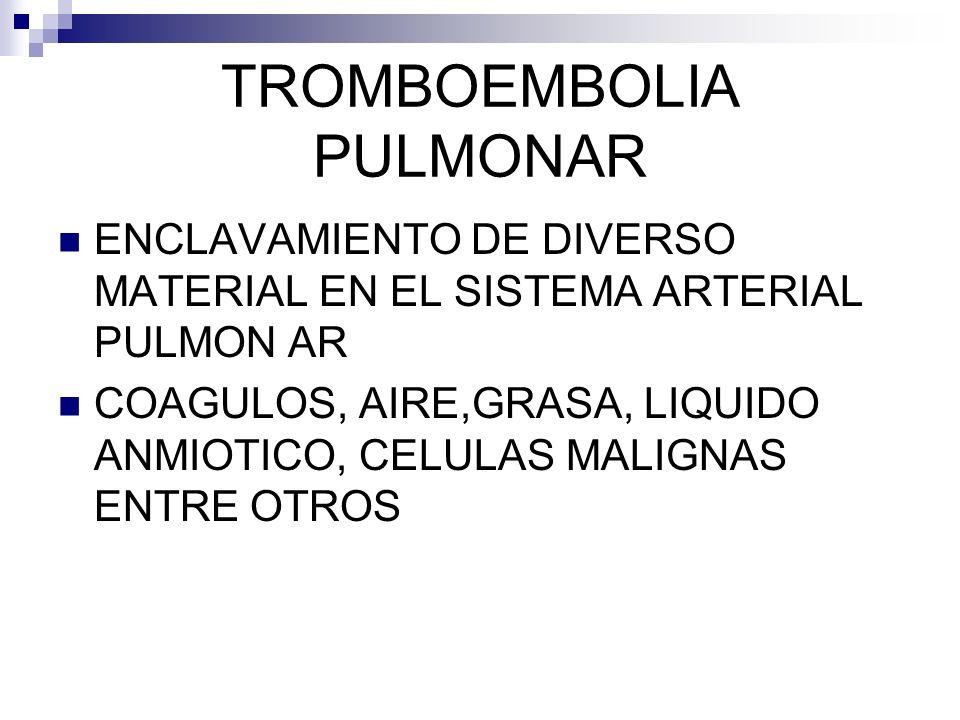 TROMBOEMBOLIA PULMONAR ENCLAVAMIENTO DE DIVERSO MATERIAL EN EL SISTEMA ARTERIAL PULMON AR COAGULOS, AIRE,GRASA, LIQUIDO ANMIOTICO, CELULAS MALIGNAS ENTRE OTROS
