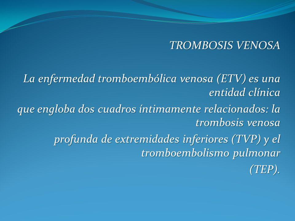 TROMBOSIS VENOSA La enfermedad tromboembólica venosa (ETV) es una entidad clínica que engloba dos cuadros íntimamente relacionados: la trombosis venosa profunda de extremidades inferiores (TVP) y el tromboembolismo pulmonar (TEP).