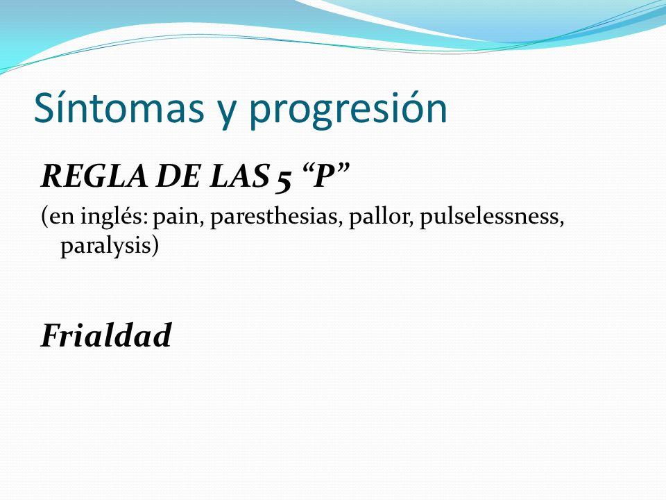 Síntomas y progresión REGLA DE LAS 5 P (en inglés: pain, paresthesias, pallor, pulselessness, paralysis) Frialdad
