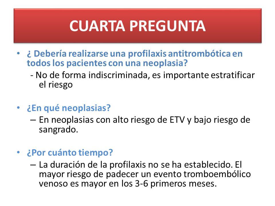 CUARTA PREGUNTA ¿ Debería realizarse una profilaxis antitrombótica en todos los pacientes con una neoplasia.