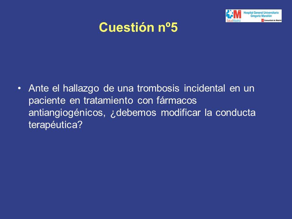 Cuestión nº5 Ante el hallazgo de una trombosis incidental en un paciente en tratamiento con fármacos antiangiogénicos, ¿debemos modificar la conducta terapéutica?