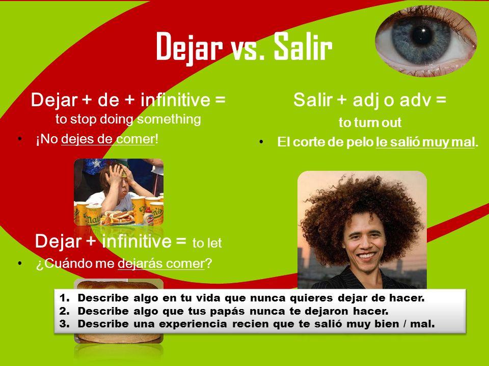 Dejar vs. Salir Dejar + de + infinitive = to stop doing something ¡No dejes de comer! Dejar + infinitive = to let ¿Cuándo me dejarás comer? Salir + ad