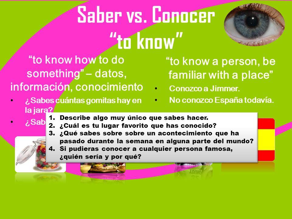 Saber vs. Conocer to know to know how to do something – datos, información, conocimiento ¿Sabes cuántas gomitas hay en la jara? ¿Sabes cocinar? to kno