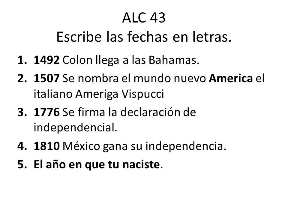 ALC 43 Escribe las fechas en letras. 1.1492 Colon llega a las Bahamas. 2.1507 Se nombra el mundo nuevo America el italiano Ameriga Vispucci 3.1776 Se
