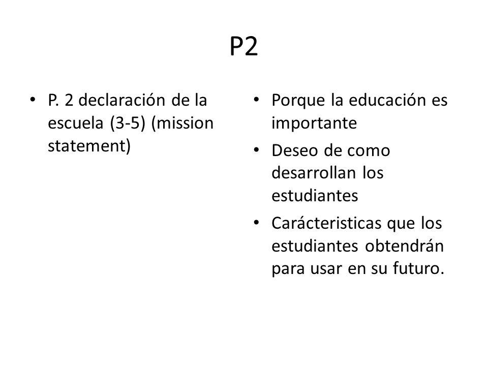 P2 P. 2 declaración de la escuela (3-5) (mission statement) Porque la educación es importante Deseo de como desarrollan los estudiantes Carácteristica