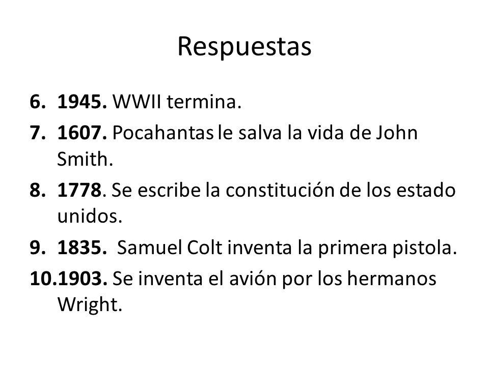 Respuestas 6.1945. WWII termina. 7.1607. Pocahantas le salva la vida de John Smith. 8.1778. Se escribe la constitución de los estado unidos. 9.1835. S