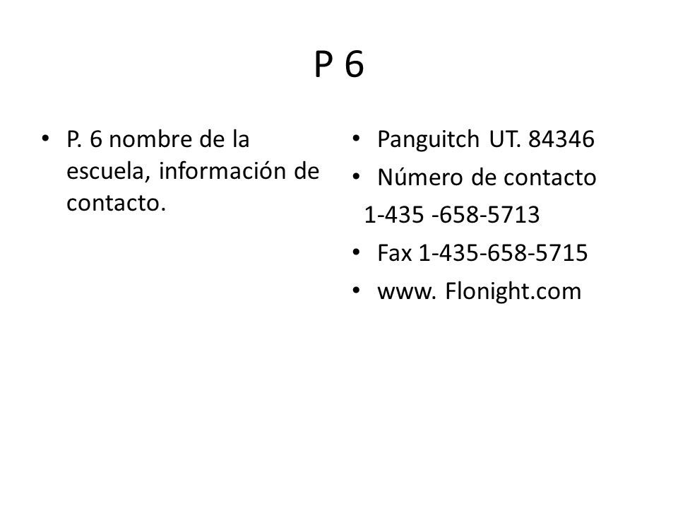 P 6 P. 6 nombre de la escuela, información de contacto. Panguitch UT. 84346 Número de contacto 1-435 -658-5713 Fax 1-435-658-5715 www. Flonight.com