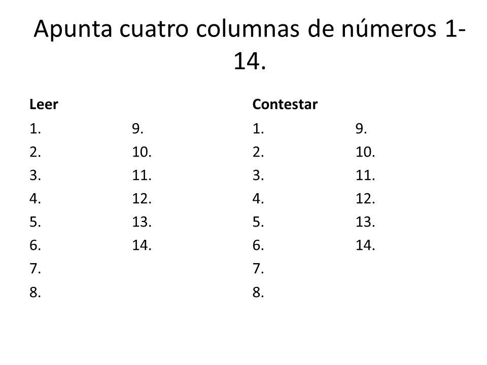 Apunta cuatro columnas de números 1- 14. Leer 1. 2. 3. 4. 5. 6. 7. 8. 9. 10. 11. 12. 13. 14. Contestar 1. 2. 3. 4. 5. 6. 7. 8. 9. 10. 11. 12. 13. 14.