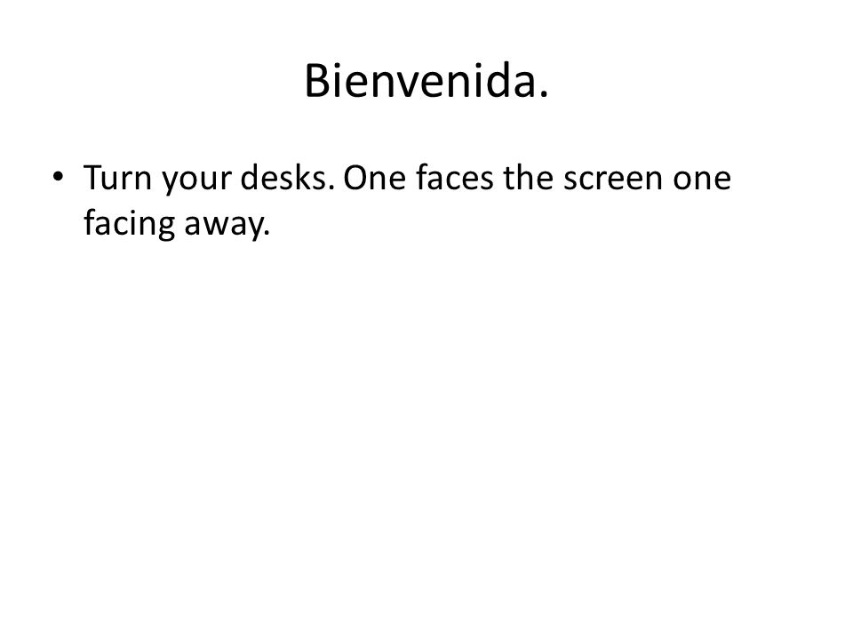 Bienvenida. Turn your desks. One faces the screen one facing away.
