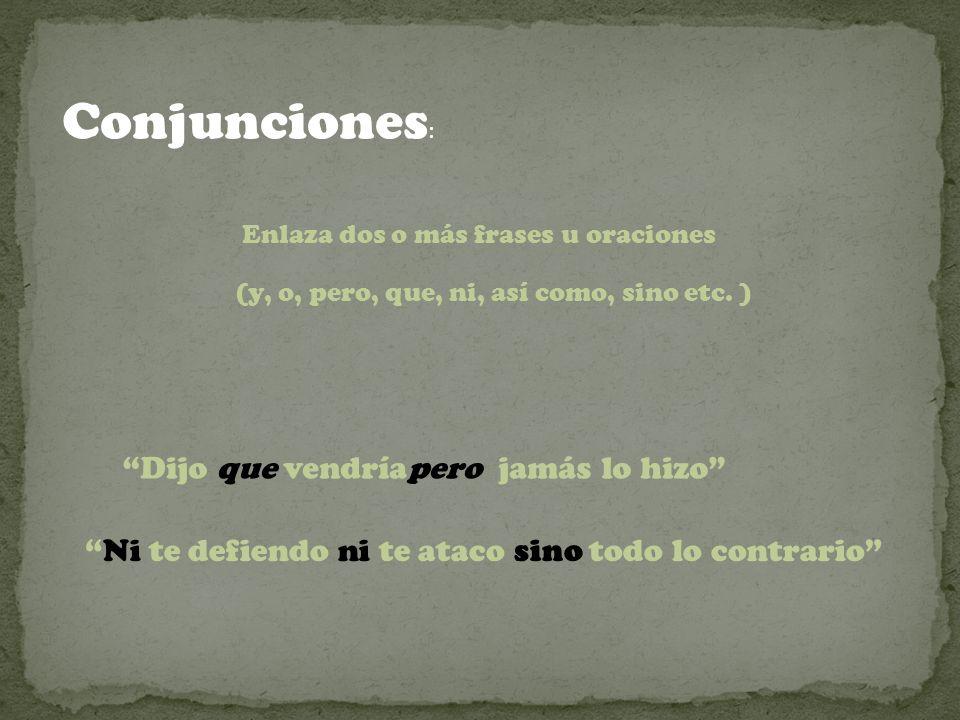 Conjunciones : Enlaza dos o más frases u oraciones (y, o, pero, que, ni, así como, sino etc.