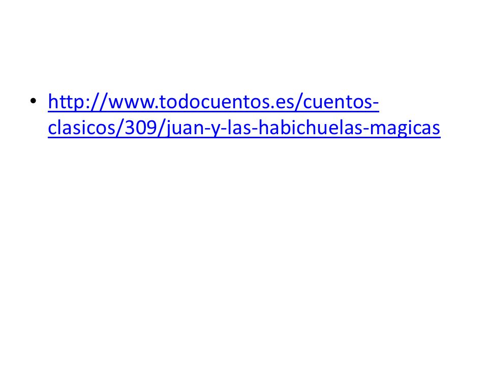 http://www.todocuentos.es/cuentos- clasicos/309/juan-y-las-habichuelas-magicas http://www.todocuentos.es/cuentos- clasicos/309/juan-y-las-habichuelas-magicas