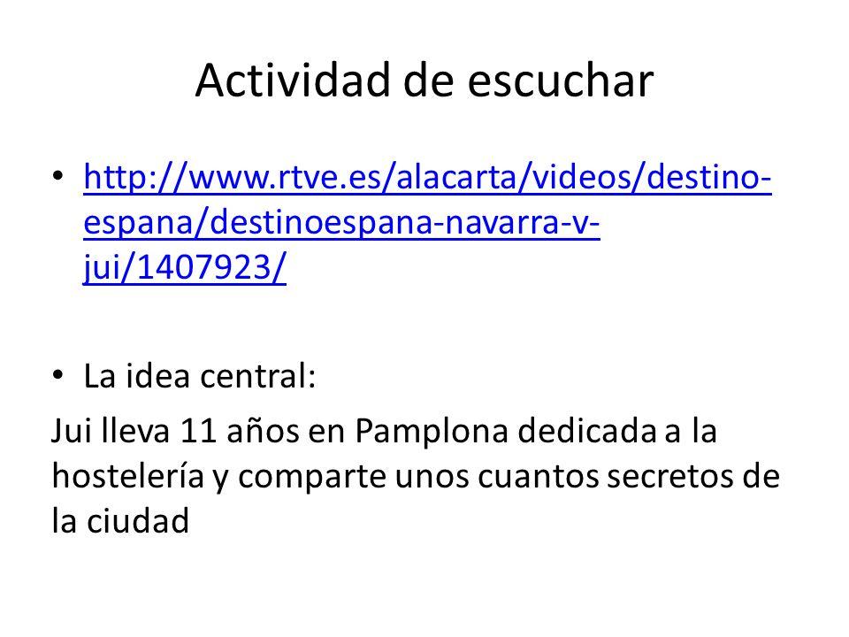 Actividad de escuchar http://www.rtve.es/alacarta/videos/destino- espana/destinoespana-navarra-v- jui/1407923/ http://www.rtve.es/alacarta/videos/destino- espana/destinoespana-navarra-v- jui/1407923/ La idea central: Jui lleva 11 años en Pamplona dedicada a la hostelería y comparte unos cuantos secretos de la ciudad