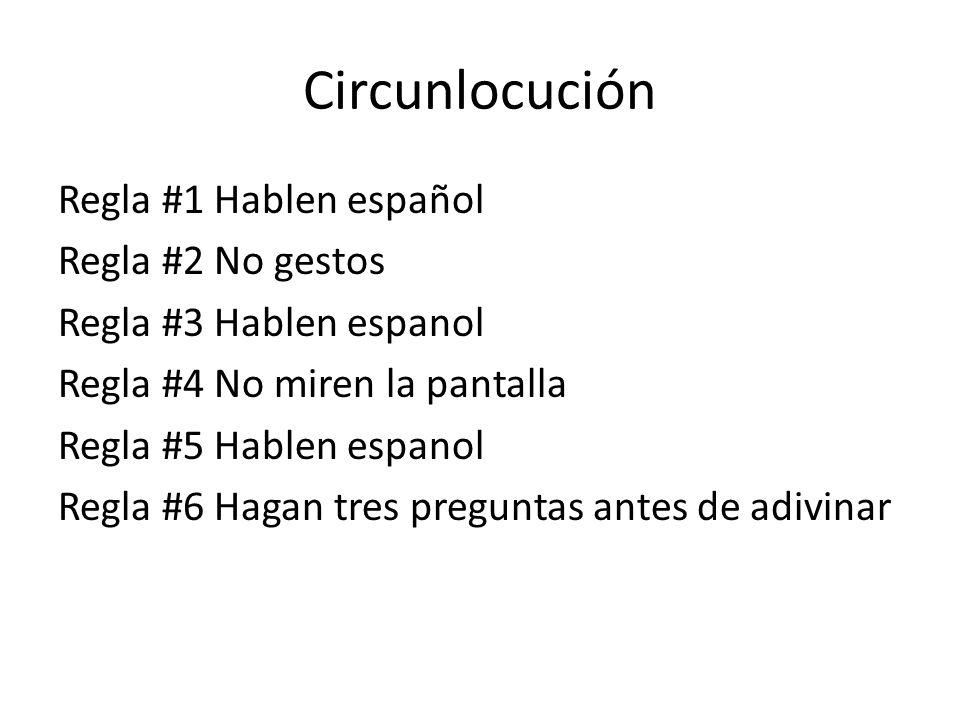 Circunlocución Regla #1 Hablen español Regla #2 No gestos Regla #3 Hablen espanol Regla #4 No miren la pantalla Regla #5 Hablen espanol Regla #6 Hagan tres preguntas antes de adivinar