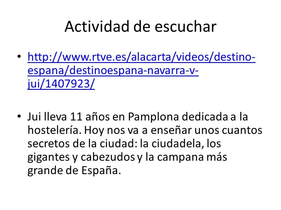 Actividad de escuchar http://www.rtve.es/alacarta/videos/destino- espana/destinoespana-navarra-v- jui/1407923/ http://www.rtve.es/alacarta/videos/destino- espana/destinoespana-navarra-v- jui/1407923/ Jui lleva 11 años en Pamplona dedicada a la hostelería.