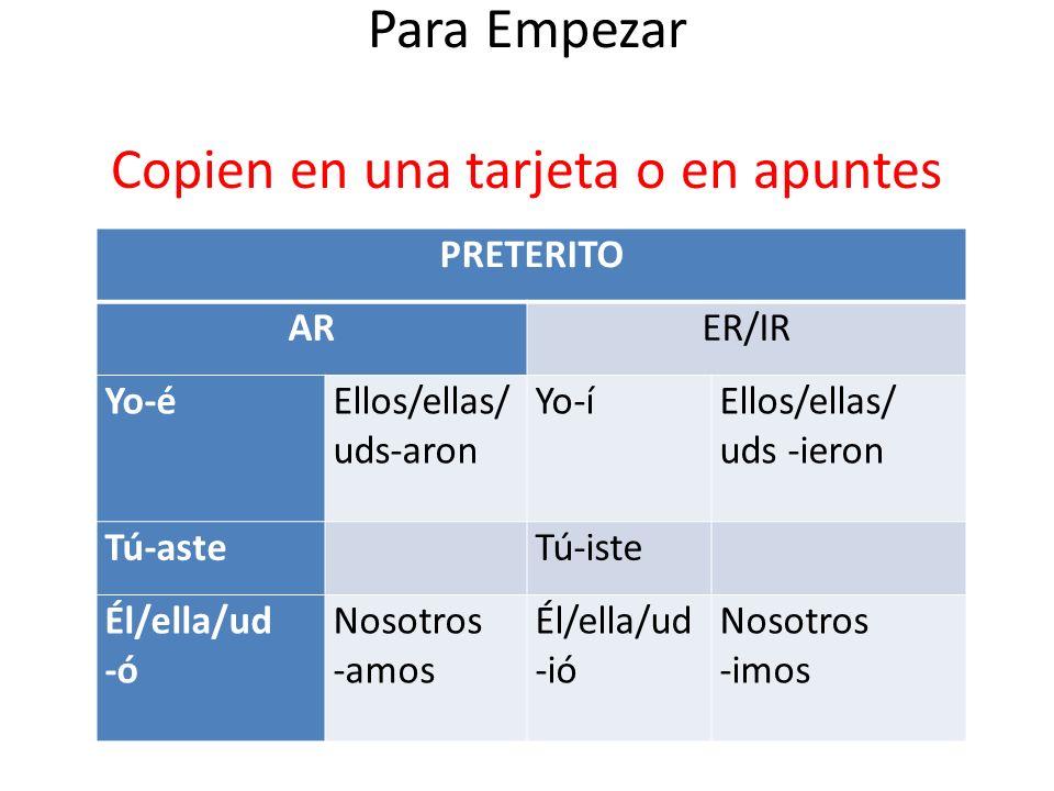 Para Empezar Copien en una tarjeta o en apuntes PRETERITO ARER/IR Yo-éEllos/ellas/ uds-aron Yo-íEllos/ellas/ uds -ieron Tú-aste Tú-iste Él/ella/ud -ó Nosotros -amos Él/ella/ud -ió Nosotros -imos
