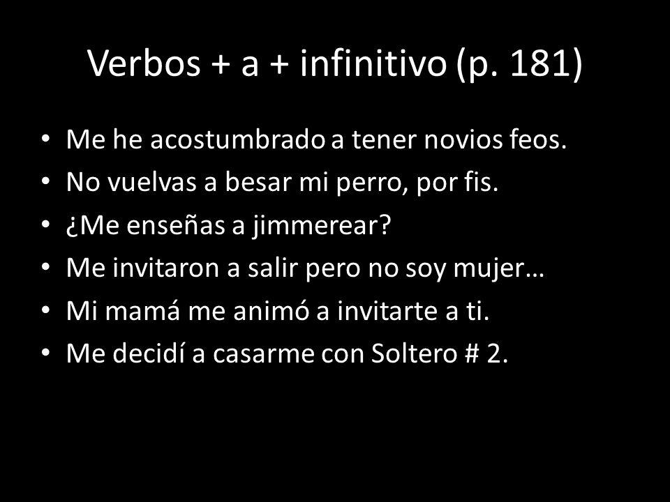 Verbos + a + infinitivo (p. 181) Me he acostumbrado a tener novios feos. No vuelvas a besar mi perro, por fis. ¿Me enseñas a jimmerear? Me invitaron a