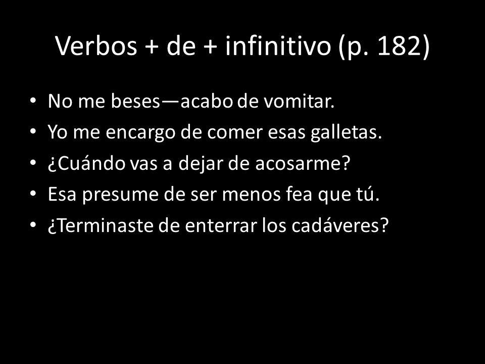 Verbos + de + infinitivo (p. 182) No me besesacabo de vomitar. Yo me encargo de comer esas galletas. ¿Cuándo vas a dejar de acosarme? Esa presume de s