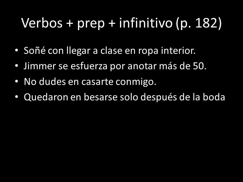 Verbos + prep + infinitivo (p. 182) Soñé con llegar a clase en ropa interior. Jimmer se esfuerza por anotar más de 50. No dudes en casarte conmigo. Qu