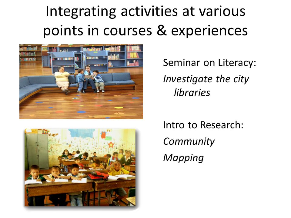 Seminar on Literacy: Investigate the city libraries Intro to Research: Community Mapping Integrating activities at various points in courses & experie