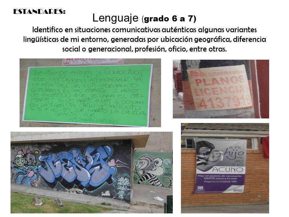 Lenguaje ( grado 6 a 7) Identifico en situaciones comunicativas auténticas algunas variantes lingüísticas de mi entorno, generadas por ubicación geográfica, diferencia social o generacional, profesión, oficio, entre otras.