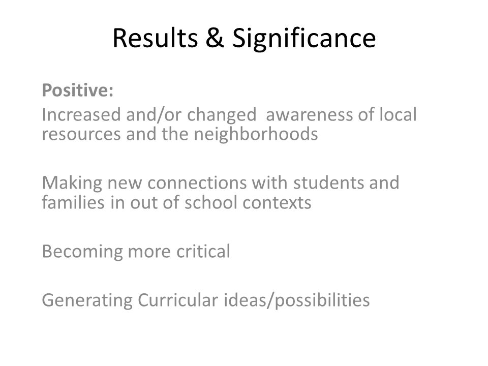 Results & Significance Positive: Increased and/or changed awareness of local resources and the neighborhoods Making new connections with students and families in out of school contexts Becoming more critical Generating Curricular ideas/possibilities
