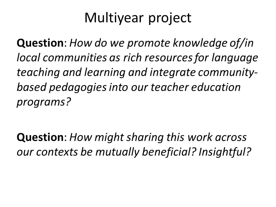 Multiyear project Question: How do we promote knowledge of/in local communities as rich resources for language teaching and learning and integrate community- based pedagogies into our teacher education programs.