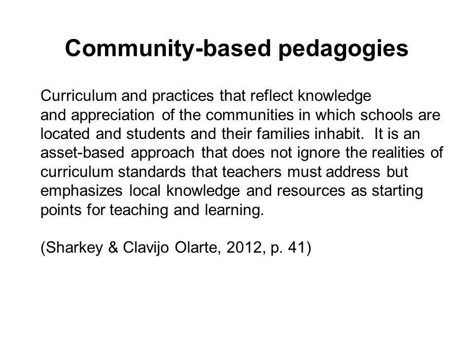 Community-based pedagogies Curriculum and practices that reflect knowledge and appreciation of the communities in which schools are located and students and their families inhabit.