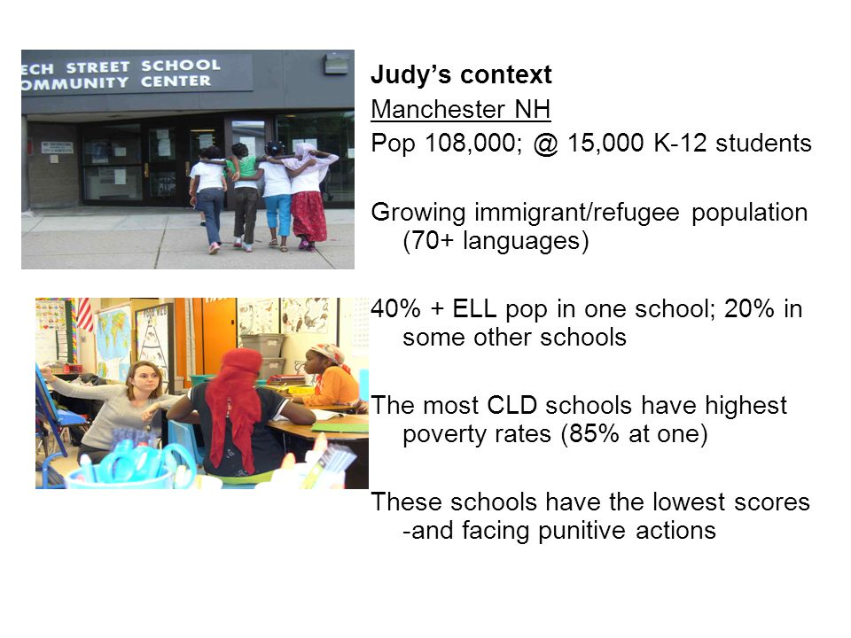 Judys context Manchester NH Pop 108,000; @ 15,000 K-12 students Growing immigrant/refugee population (70+ languages) 40% + ELL pop in one school; 20%