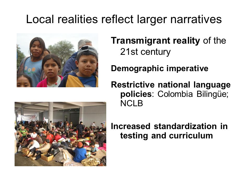 Local realities reflect larger narratives Transmigrant reality of the 21st century Demographic imperative Restrictive national language policies: Colo
