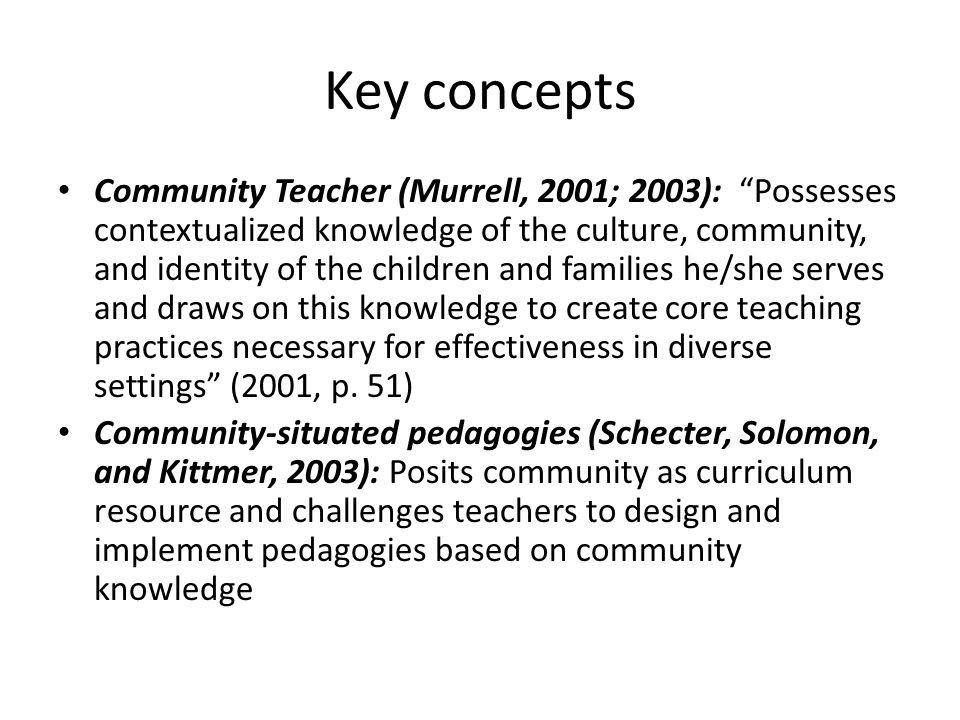 Key concepts Community Teacher (Murrell, 2001; 2003): Possesses contextualized knowledge of the culture, community, and identity of the children and families he/she serves and draws on this knowledge to create core teaching practices necessary for effectiveness in diverse settings (2001, p.