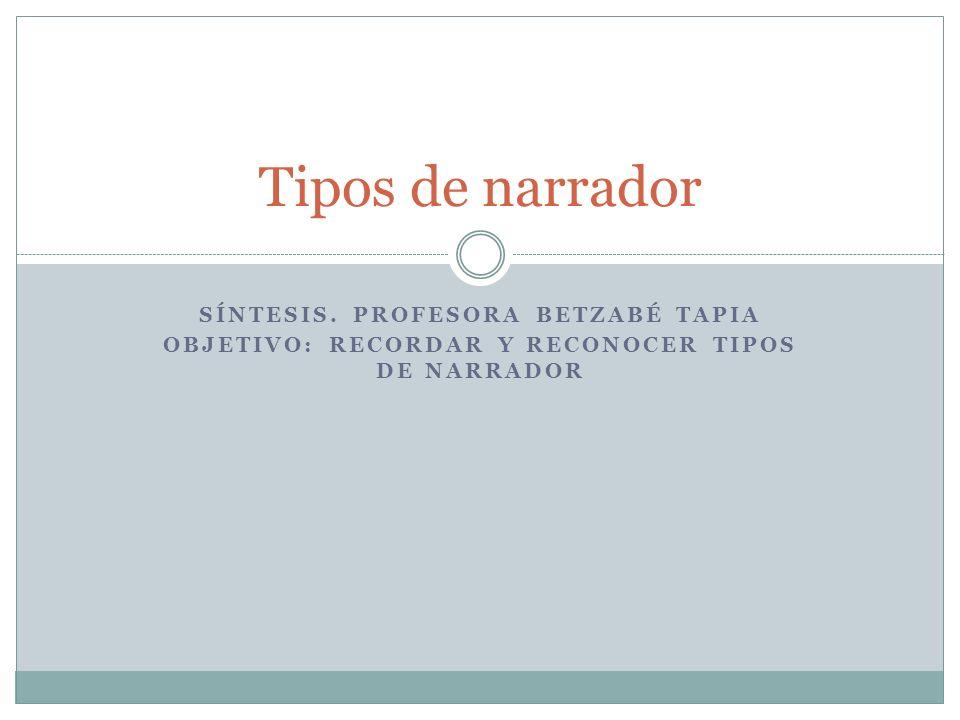 SÍNTESIS. PROFESORA BETZABÉ TAPIA OBJETIVO: RECORDAR Y RECONOCER TIPOS DE NARRADOR Tipos de narrador