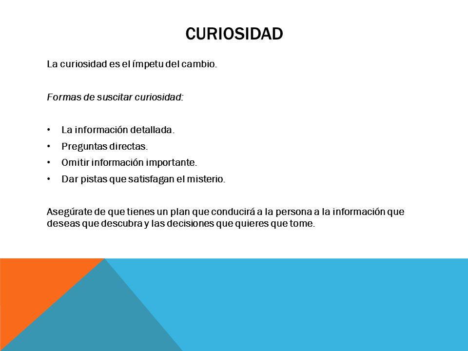 CURIOSIDAD La curiosidad es el ímpetu del cambio. Formas de suscitar curiosidad: La información detallada. Preguntas directas. Omitir información impo