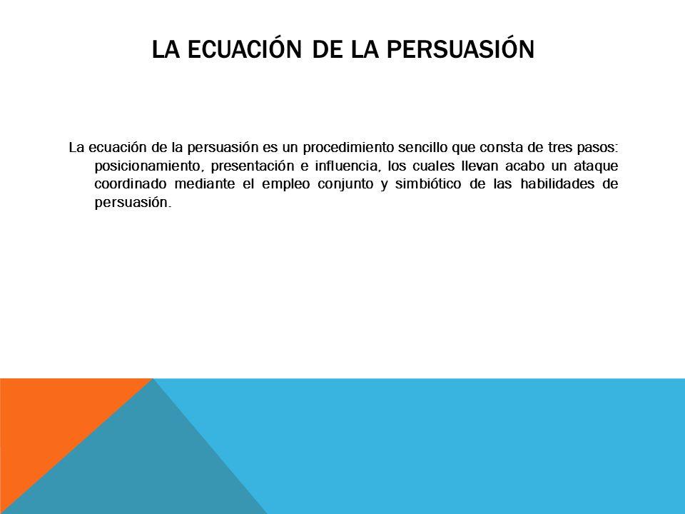 LA ECUACIÓN DE LA PERSUASIÓN La ecuación de la persuasión es un procedimiento sencillo que consta de tres pasos: posicionamiento, presentación e influencia, los cuales llevan acabo un ataque coordinado mediante el empleo conjunto y simbiótico de las habilidades de persuasión.