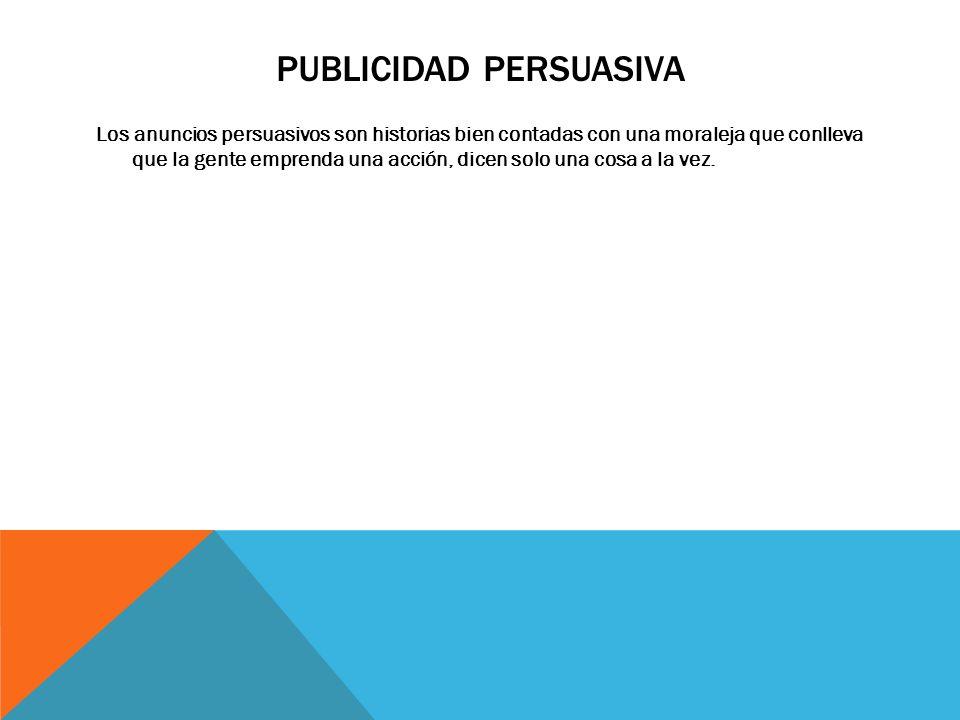 PUBLICIDAD PERSUASIVA Los anuncios persuasivos son historias bien contadas con una moraleja que conlleva que la gente emprenda una acción, dicen solo