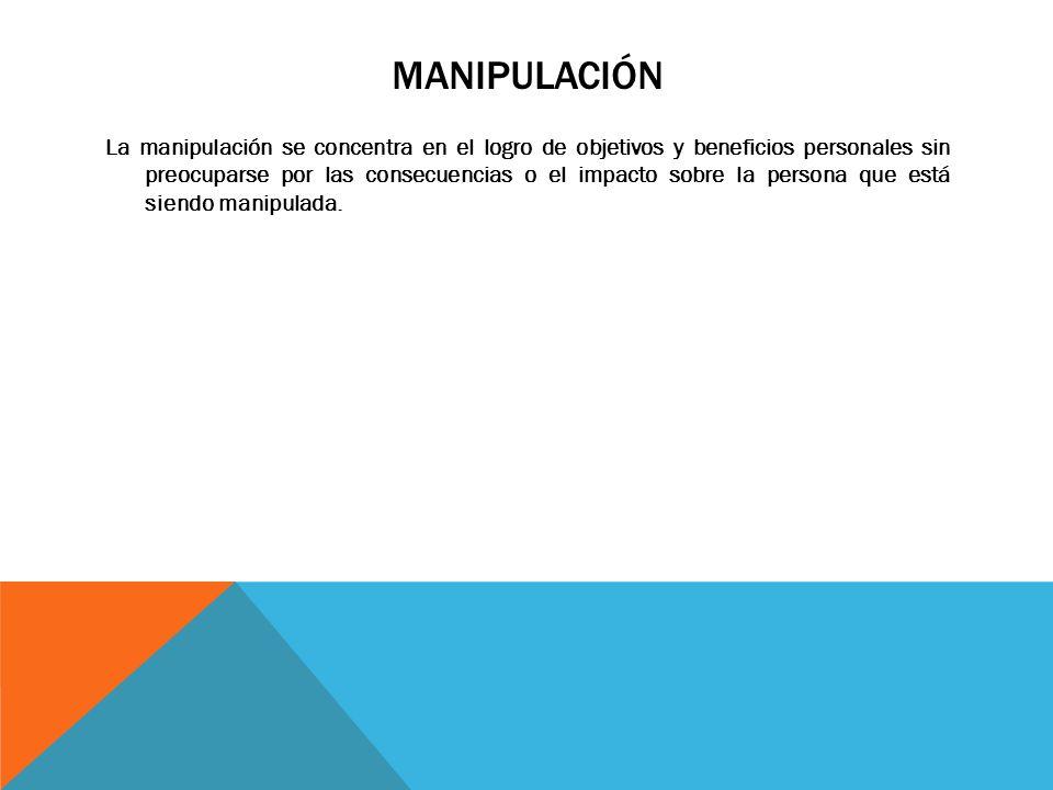 MANIPULACIÓN La manipulación se concentra en el logro de objetivos y beneficios personales sin preocuparse por las consecuencias o el impacto sobre la persona que está siendo manipulada.