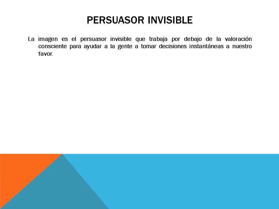 PERSUASOR INVISIBLE La imagen es el persuasor invisible que trabaja por debajo de la valoración consciente para ayudar a la gente a tomar decisiones instantáneas a nuestro favor.