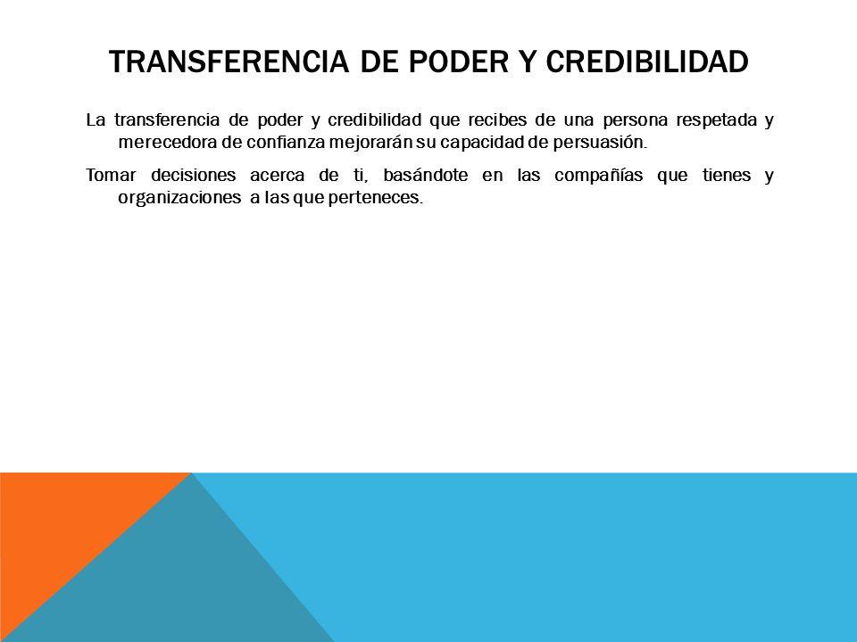 TRANSFERENCIA DE PODER Y CREDIBILIDAD La transferencia de poder y credibilidad que recibes de una persona respetada y merecedora de confianza mejorará