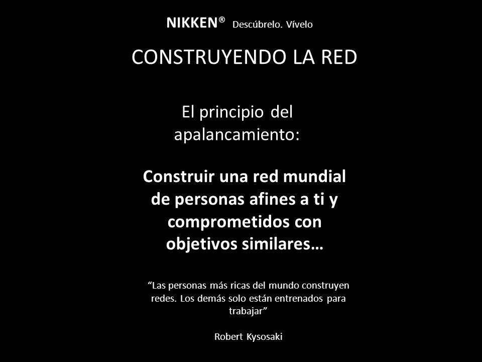 CONSTRUYENDO LA RED NIKKEN® Descúbrelo. Vívelo El principio del apalancamiento: Construir una red mundial de personas afines a ti y comprometidos con