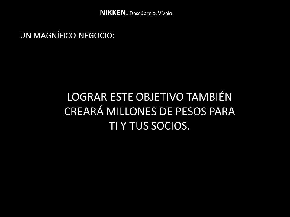 UN MAGNÍFICO NEGOCIO: NIKKEN. Descúbrelo. Vívelo LOGRAR ESTE OBJETIVO TAMBIÉN CREARÁ MILLONES DE PESOS PARA TI Y TUS SOCIOS.