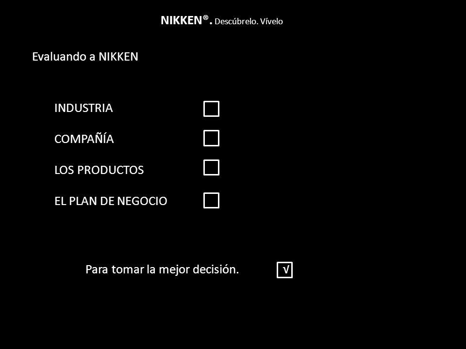 Evaluando a NIKKEN NIKKEN®. Descúbrelo. Vívelo INDUSTRIA COMPAÑÍA LOS PRODUCTOS EL PLAN DE NEGOCIO Para tomar la mejor decisión.