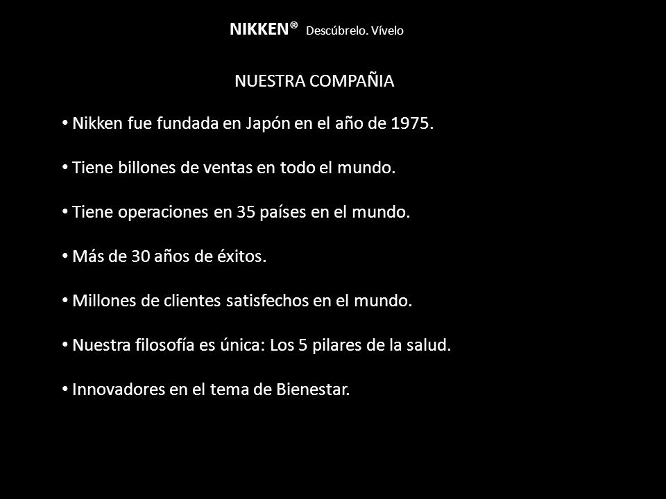 NUESTRA COMPAÑIA NIKKEN® Descúbrelo. Vívelo Nikken fue fundada en Japón en el año de 1975. Tiene billones de ventas en todo el mundo. Tiene operacione