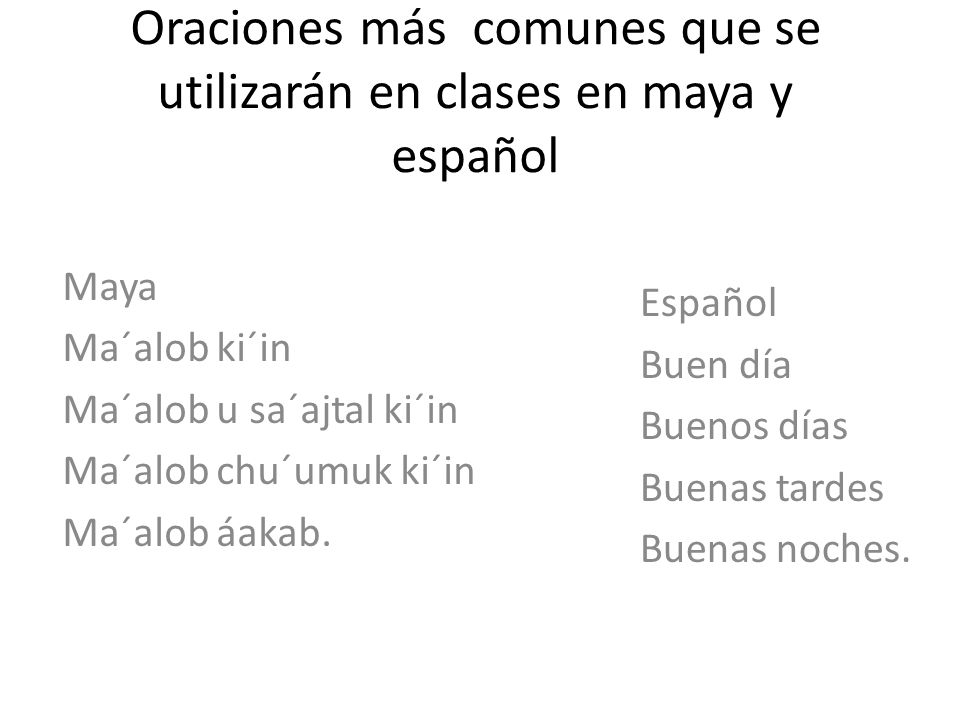 Oraciones más comunes que se utilizarán en clases en maya y español Maya Ma´alob ki´in Ma´alob u sa´ajtal ki´in Ma´alob chu´umuk ki´in Ma´alob áakab.