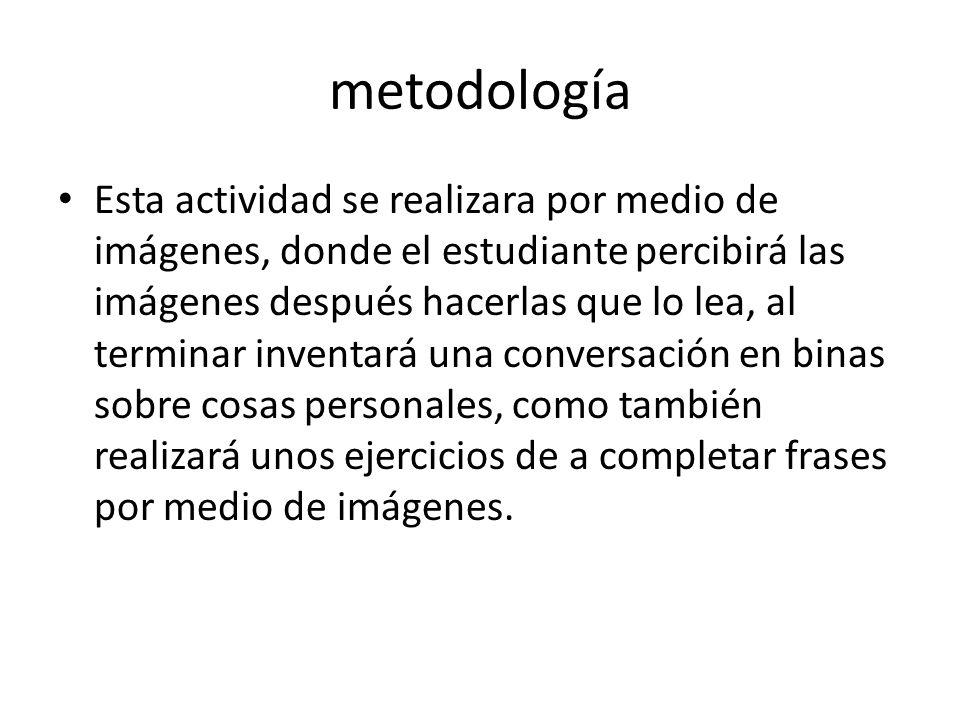 metodología Esta actividad se realizara por medio de imágenes, donde el estudiante percibirá las imágenes después hacerlas que lo lea, al terminar inv