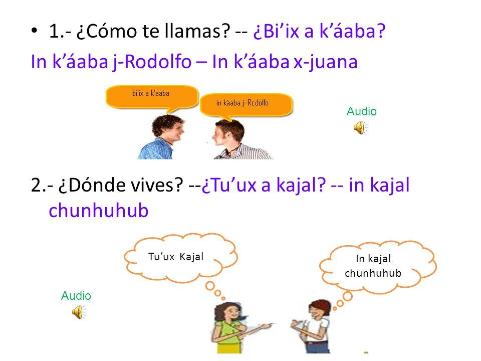 1.- ¿Cómo te llamas? -- ¿Biix a káaba? In káaba j-Rodolfo – In káaba x-juana 2.- ¿Dónde vives? --¿Tuux a kajal? -- in kajal chunhuhub In kajal chunhuh