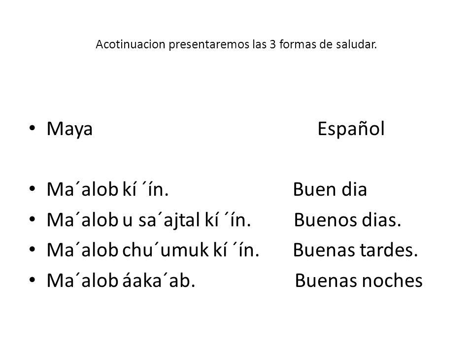 Acotinuacion presentaremos las 3 formas de saludar. Maya Español Ma´alob kí ´ín. Buen dia Ma´alob u sa´ajtal kí ´ín. Buenos dias. Ma´alob chu´umuk kí