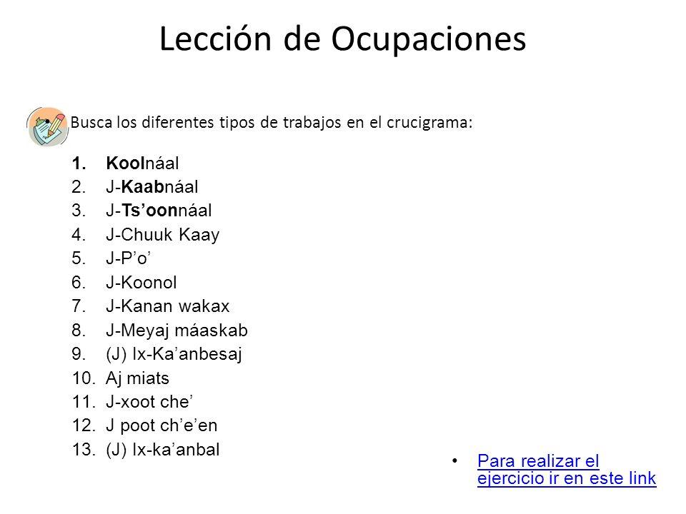 Lección de Ocupaciones Busca los diferentes tipos de trabajos en el crucigrama: 1.Koolnáal 2.J-Kaabnáal 3.J-Tsoonnáal 4.J-Chuuk Kaay 5.J-Po 6.J-Koonol
