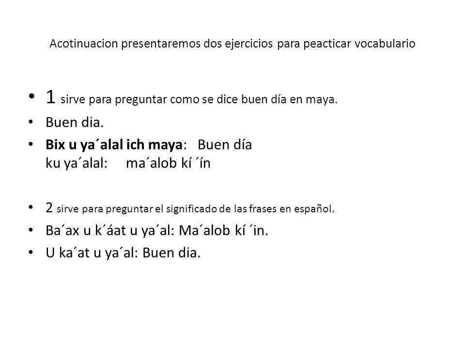 Acotinuacion presentaremos dos ejercicios para peacticar vocabulario 1 sirve para preguntar como se dice buen día en maya. Buen dia. Bix u ya´alal ich